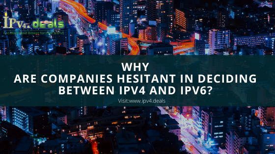 Why are companies hesitant in deciding between IPv4 and IPv6?