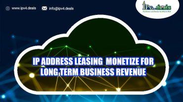 IP Address Leasing – Monetize For Long-term Business Revenue